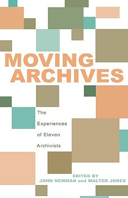 Moving Archives: The Experiences of Eleven Archivists John Newman