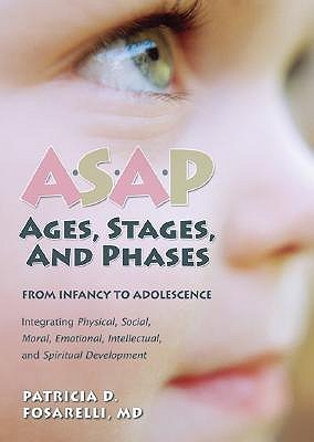 Asap: Ages, Stages, and Phases: from Infancy to Adolescense: Integrating Physical, Social, Emotional, Intellectual, and Spiritual Development Patricia D. Fosarelli