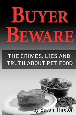 Buyer Beware: The Crimes, Lies and Truth about Pet Food. Susan Thixton