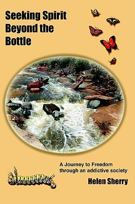 Seeking Spirit Beyond The Bottle: A Journey To Freedom Through An Addictive Society  by  Helen Sherry