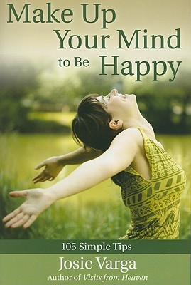 Make Up Your Mind to Be Happy: 105 Simple Tips  by  Josie Varga