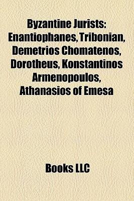 Byzantine Jurists: Enantiophanes, Tribonian, Demetrios Chomatenos, Dorotheus, Konstantinos Armenopoulos, Athanasios of Emesa Books LLC