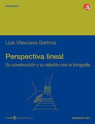 Perspectiva Lineal. Su Construccin y Su Relacin Con La Fotografia  by  Llus Villanueva Bartrina