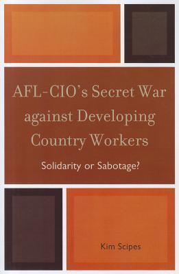 AFL-CIOs Secret War Against Developing Country Workers: Solidarity or Sabotage?  by  Kim Scipes