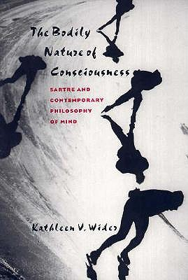 The Bodily Nature of Consciousness: Sartre and Contemporary Philosophy of Mind  by  Kathleen V. Wider