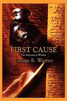 First Cause: The Beginning of Wisdom  by  George R. Warren