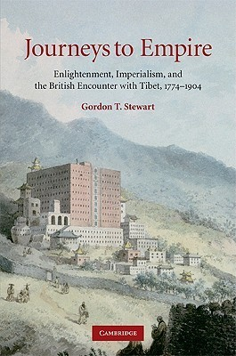 Journeys to Empire: Enlightenment, Imperialism, and the British Encounter with Tibet, 1774-1904 Gordon T. Stewart