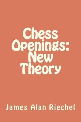 Chess Openings: New Theory  by  James Alan Riechel