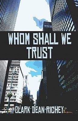 Whom Shall We Trust? Clark Dean Richey