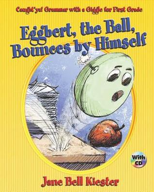 Eggbert, the Ball, Bounces Himself: Caughtya! Grammar with a Giggle for First Grade by Jane Bell Kiester
