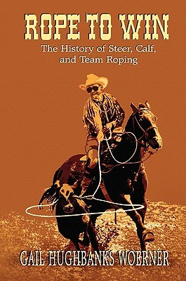 Rope to Win: The History of Steer, Calf, And, Team Roping  by  Gail Woerner