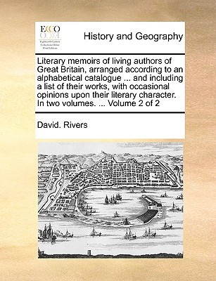 Literary memoirs of living authors of Great Britain, arranged according to an alphabetical catalogue ... and including a list of their works, with occasional opinions upon their literary character. In two volumes. ... Volume 2 of 2  by  David. Rivers