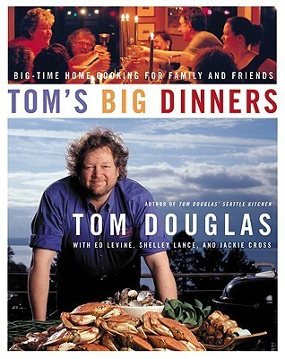 Toms Big Dinners: Big-Time Home Cooking for Family and Friends  by  Tom Douglas