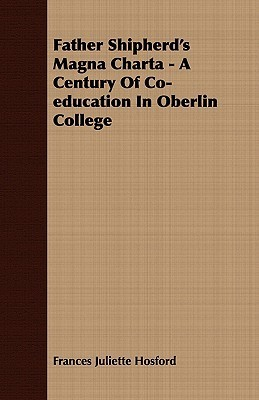 Father Shipherds Magna Charta - A Century of Co-Education in Oberlin College  by  Frances Juliette Hosford