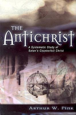The Antichrist: A Systematic Study of Satans Counterfeit Christ Arthur W. Pink