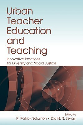 Urban Teacher Education and Teaching: Innovative Practices for Diversity and Social Justice R. Patrick Solomon