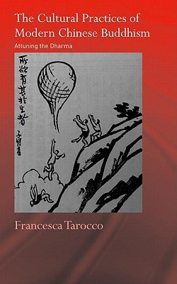 The Cultural Practices of Modern Chinese Buddhism: Attuning the Dharma Francesca Tarocco