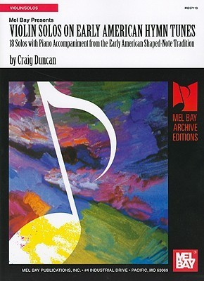 Violin Solos on Early American Hymn Tunes: 18 Solos with Piano Accompaniment from the Early American Shaped-Note Tradition  by  Craig Duncan