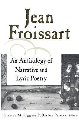 Jean Froissart: An Anthology of Narrative & Lyric Poetry Jean Froissart