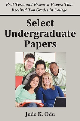Select Undergraduate Papers: Real Term & Research Papers That Received Top Grades in College  by  Jude K. Odu