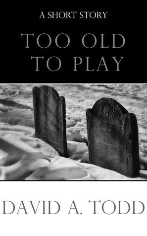 Too Old To Play  by  David A.  Todd