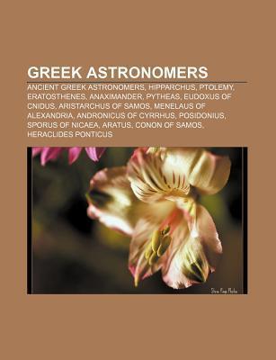 Greek Astronomers: Ancient Greek Astronomers, Hipparchus, Ptolemy, Eratosthenes, Anaximander, Pytheas, Eudoxus of Cnidus, Aristarchus of  by  Books LLC