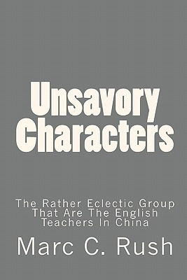 Unsavory Characters: The Rather Eclectic Group That Are the English Teachers in China  by  Marc C. Rush