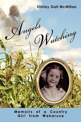 Angels Watching: Memoirs of a Country Girl from Wakarusa Shirley McMillan