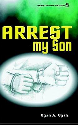 Arrest My Son  by  Ogali A. Ogali