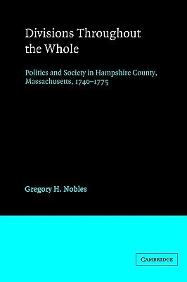 Divisions Throughout the Whole: Politics and Society in Hampshire County, Massachusetts, 1740 1775  by  Gregory H. Nobles