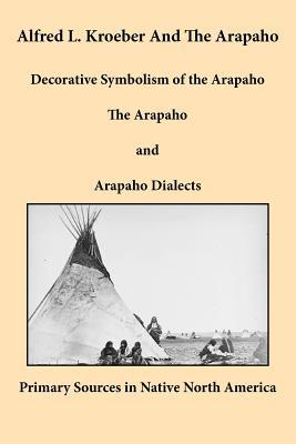 Alfred L. Kroeber and the Arapaho: Decorative Symbolism of the Arapaho/The Arapaho/Arapaho Dialects Alfred Louis Kroeber