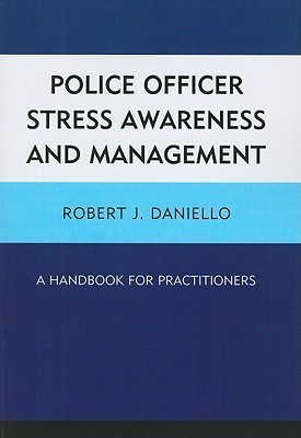 Police Officer Stress Awareness and Management: A Handbook for Practitioners Robert J. Daniello