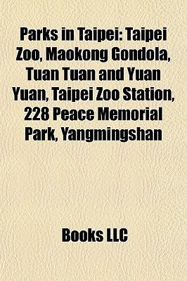 Parks in Taipei: Taipei Zoo, Maokong Gondola, Tuan Tuan and Yuan Yuan, Taipei Zoo Station, 228 Peace Memorial Park, Yangmingshan  by  Books LLC