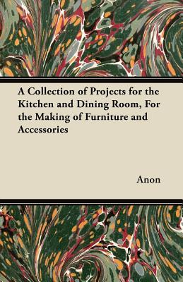 A Collection of Projects for the Kitchen and Dining Room, for the Making of Furniture and Accessories Anonymous