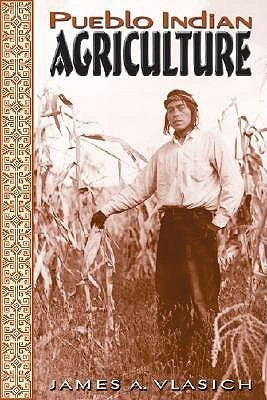 Pueblo Indian Agriculture  by  James A. Vlasich
