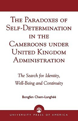 The Paradoxes of Self-Determination in the Cameroons Under United Kingdom Administration: The Search for Identity, Well-Being and Continuity  by  Bongfen Chem-Langhëë