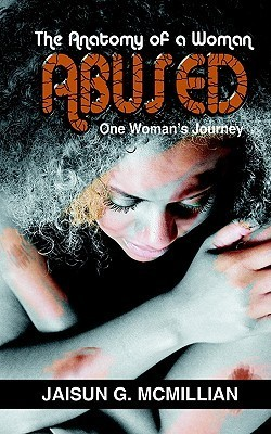 The Anatomy of a Woman Abused: One Womans Journey Jaisun G. McMillian
