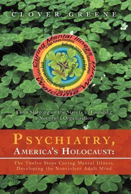 Psychiatry, Americas Holocaust: The Twelve Steps Curing Mental Illness, Developing the Nonviolent Adult Mind: From Sleeping on the Streets to Foundin  by  Clover Greene