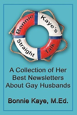 Bonnie Kayes Straight Talk: A Collection of Her Best Newsletters About Gay Husbands  by  Bonnie M. Kaye