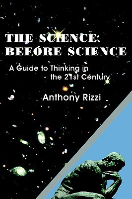 The Science Before Science: A Guide to Thinking in the 21st Century  by  Anthony Rizzi