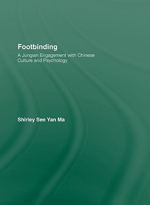 Footbinding: A Jungian Engagement with Chinese Culture and Psychology Shirley See Yan Ma