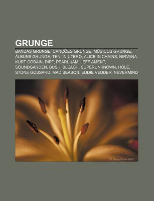 Grunge: Bandas Grunge, Can Es Grunge, M Sicos Grunge, Lbuns Grunge, Ten, in Utero, Alice in Chains, Nirvana, Kurt Cobain, Dirt Source Wikipedia