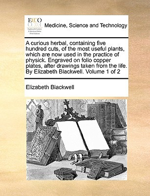A Curious Herbal, Containing Five Hundred Cuts, Of The Most Useful Plants, Which Are Now Used In The Practice Of Physick. Engraved On Folio Copper Plates, ... By Elizabeth Blackwell. Volume 1 Of 2 Elizabeth Blackwell