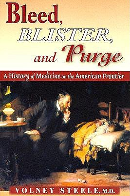 Bleed, Blister, and Purge: A History of Medicine on the American Frontier Volney Steele