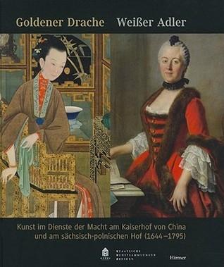 Goldener Drache   Weiaer Adler: Kunst Im Dienste Der Macht Am Kaiserhof Von China Und Am Sachsisch Polnischen Hof (1644 1795) (German Edition)  by  Cordula Bischoff