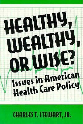 Healthy, Wealthy, or Wise?: Issues in American Health Care Policy Charles T. Stewart Jr.
