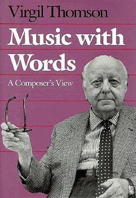 Music with Words: A Composer`s View  by  Virgil Thomson