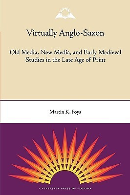 Virtually Anglo-Saxon: Old Media, New Media, and Early Medieval Studies in the Late Age of Print Martin Foys