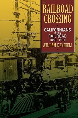 Railroad Crossing: Californians and the Railroad, 1850-1910  by  William Francis Deverell