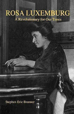 Rosa Luxemburg: A Revolutionary for Our Times  by  Stephen Eric Bronner